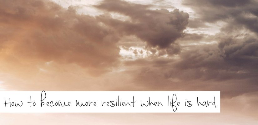 How to become more resilient when life is hard